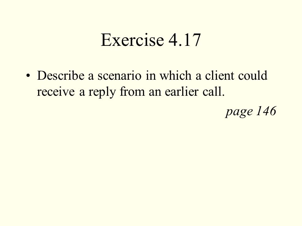 Exercise 4.17 Describe a scenario in which a client could receive a reply from an earlier call. page 146