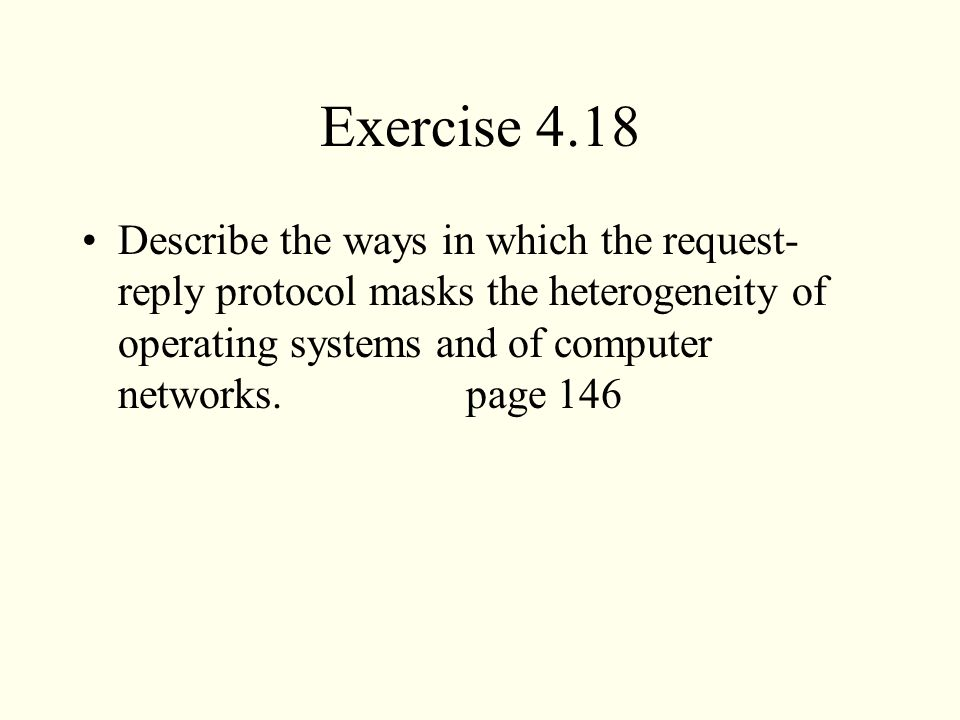 Exercise 4.18 Describe the ways in which the request- reply protocol masks the heterogeneity of operating systems and of computer networks.page 146