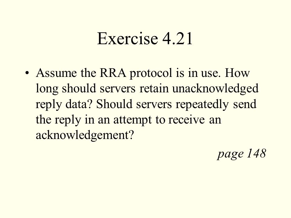 Exercise 4.21 Assume the RRA protocol is in use. How long should servers retain unacknowledged reply data? Should servers repeatedly send the reply in
