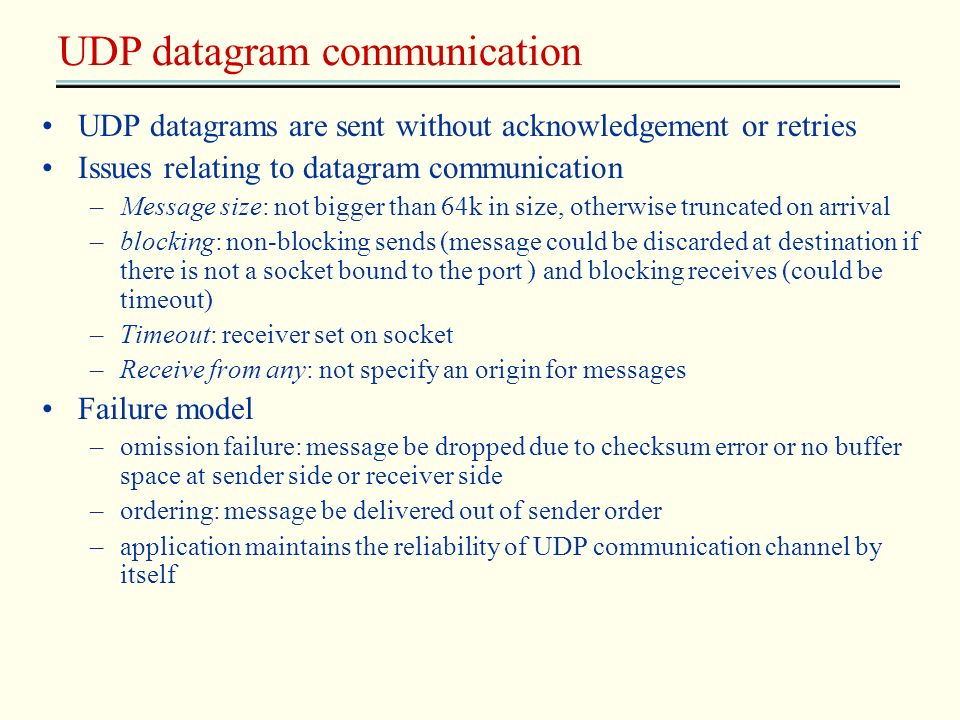 UDP datagrams are sent without acknowledgement or retries Issues relating to datagram communication –Message size: not bigger than 64k in size, otherw