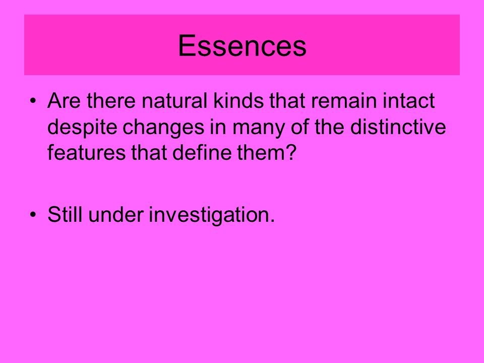 Essences Are there natural kinds that remain intact despite changes in many of the distinctive features that define them.