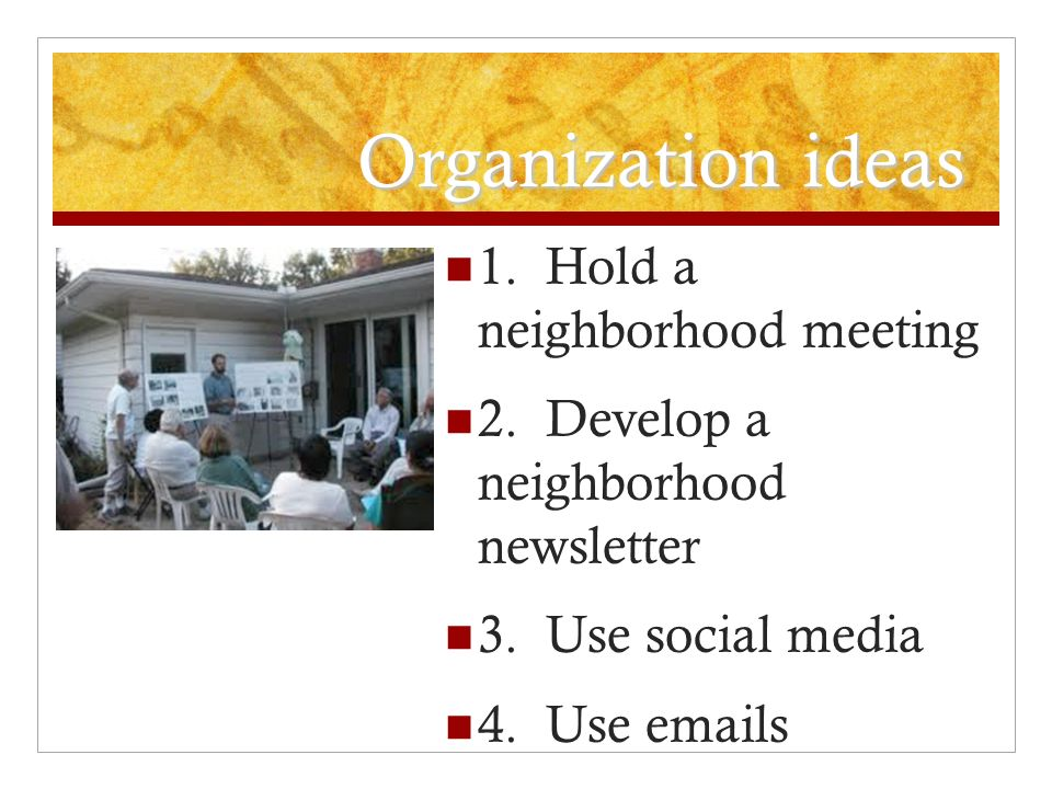 Organization ideas 1.Hold a neighborhood meeting 2.