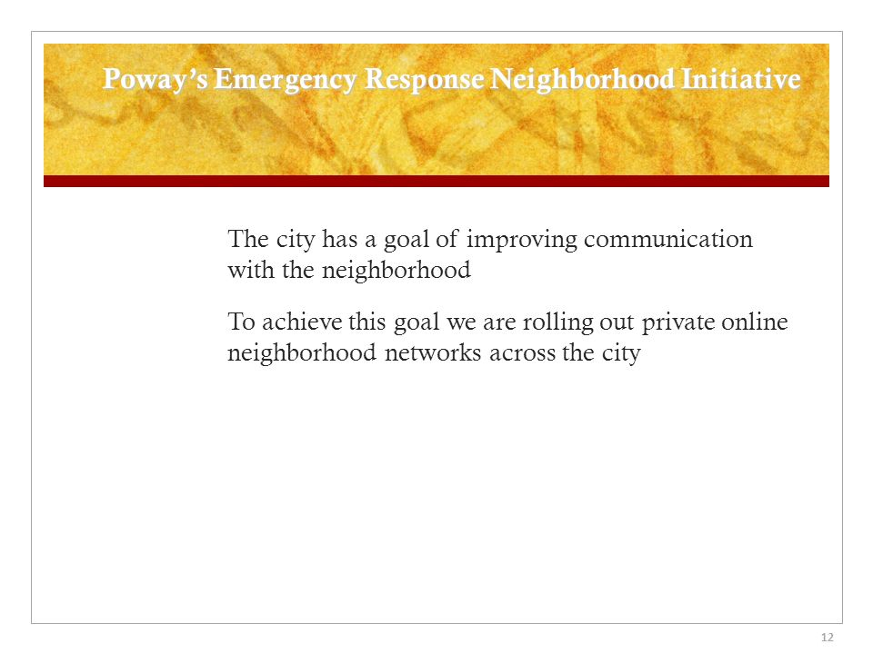 Poways Emergency Response Neighborhood Initiative The city has a goal of improving communication with the neighborhood To achieve this goal we are rolling out private online neighborhood networks across the city 12