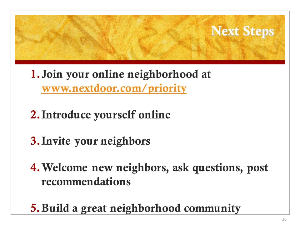 Next Steps 1. Join your online neighborhood at www.nextdoor.com/priority www.nextdoor.com/priority 2. Introduce yourself online 3. Invite your neighbo