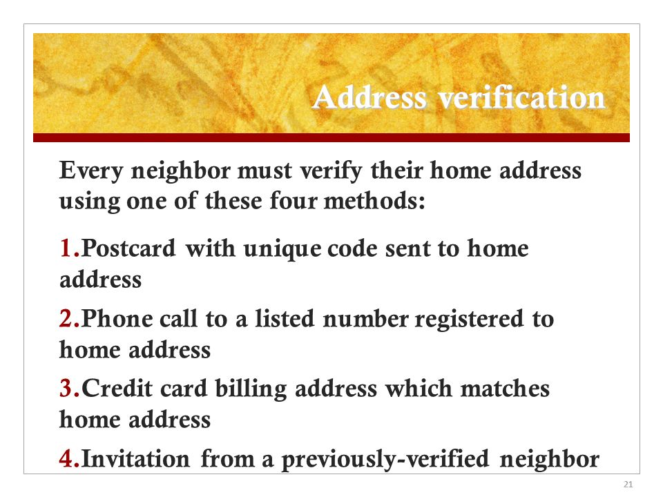 21 Address verification Every neighbor must verify their home address using one of these four methods: 1.Postcard with unique code sent to home address 2.Phone call to a listed number registered to home address 3.Credit card billing address which matches home address 4.Invitation from a previously-verified neighbor