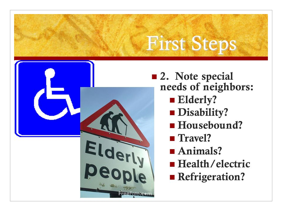 First Steps 2.Note special needs of neighbors: Elderly.