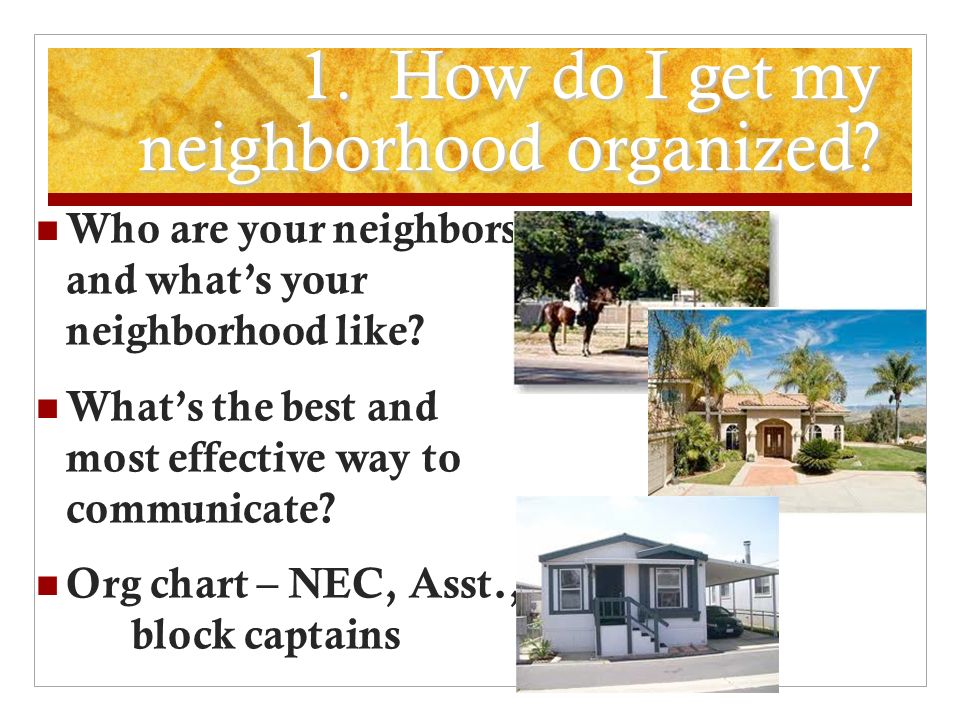 1.How do I get my neighborhood organized. Who are your neighbors and whats your neighborhood like.