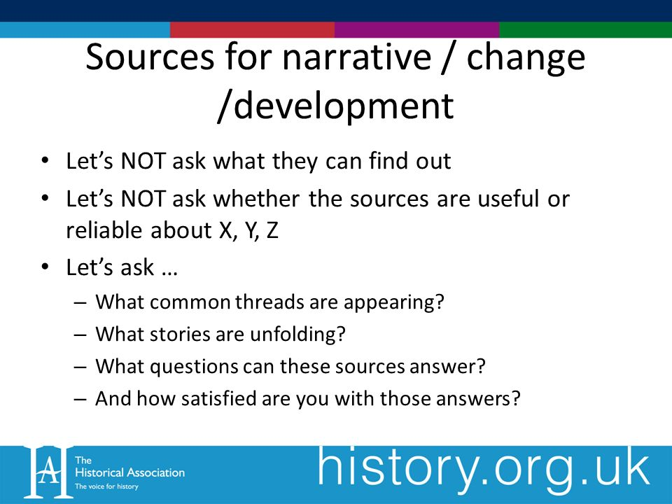 Sources for narrative / change /development Lets NOT ask what they can find out Lets NOT ask whether the sources are useful or reliable about X, Y, Z Lets ask … – What common threads are appearing.