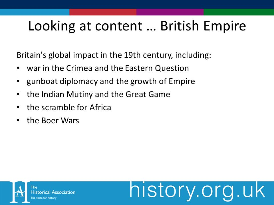 Looking at content … British Empire Britain s global impact in the 19th century, including: war in the Crimea and the Eastern Question gunboat diplomacy and the growth of Empire the Indian Mutiny and the Great Game the scramble for Africa the Boer Wars