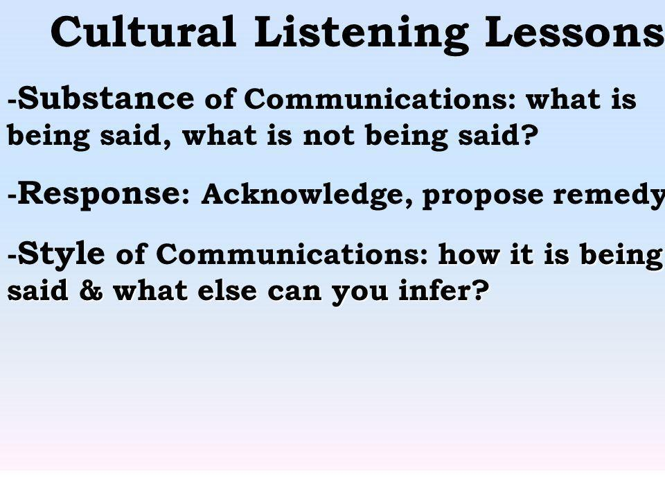 Cultural Listening Lessons - Substance of Communications: what is being said, what is not being said? - Response : Acknowledge, propose remedy. how it