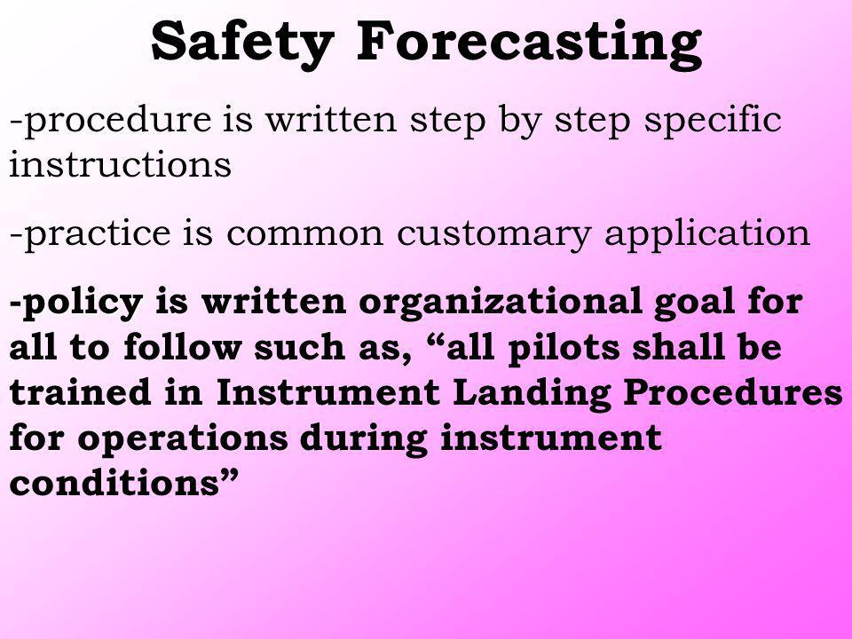 Safety Forecasting -procedure is written step by step specific instructions -practice is common customary application policy -policy is written organi
