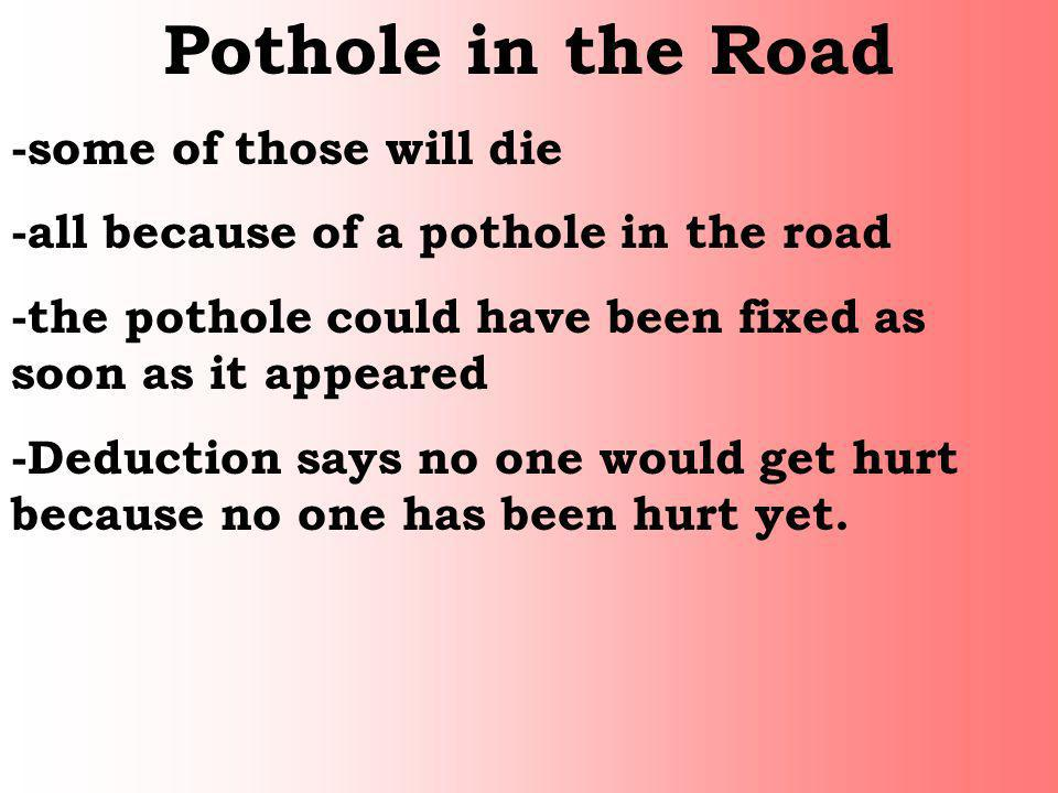 Pothole in the Road -some of those will die -all because of a pothole in the road -the pothole could have been fixed as soon as it appeared -Deduction
