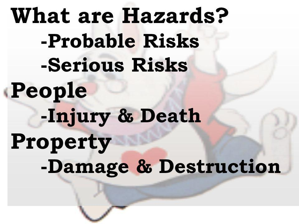 What are Hazards? -Probable Risks -Serious Risks People -Injury & Death Property -Damage & Destruction
