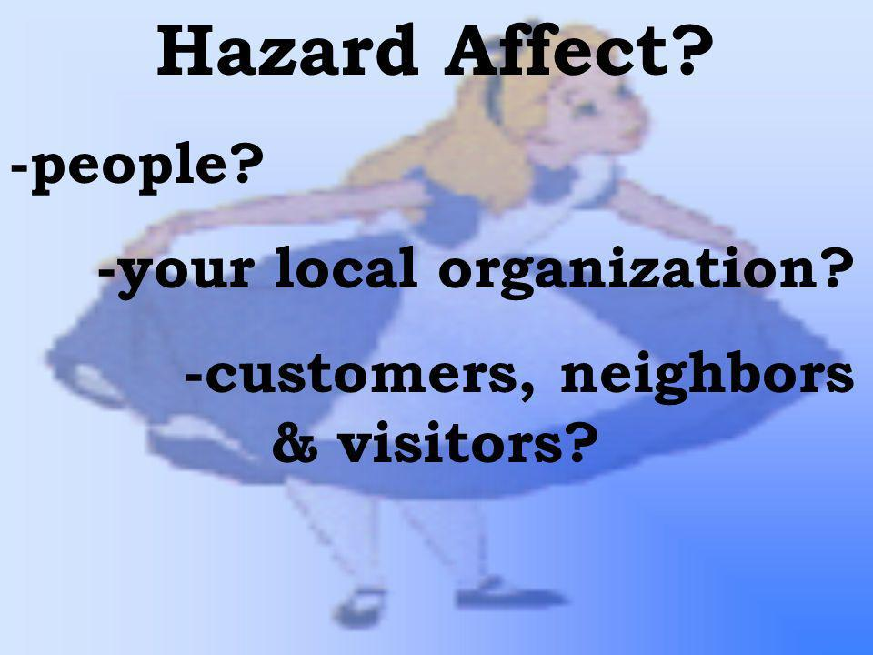 Hazard Affect? -people? -your local organization? -customers, neighbors & visitors?