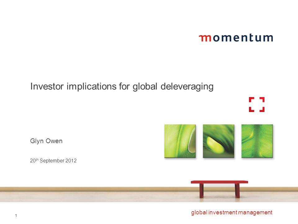 1 global investment management Investor implications for global deleveraging Glyn Owen 20 th September 2012