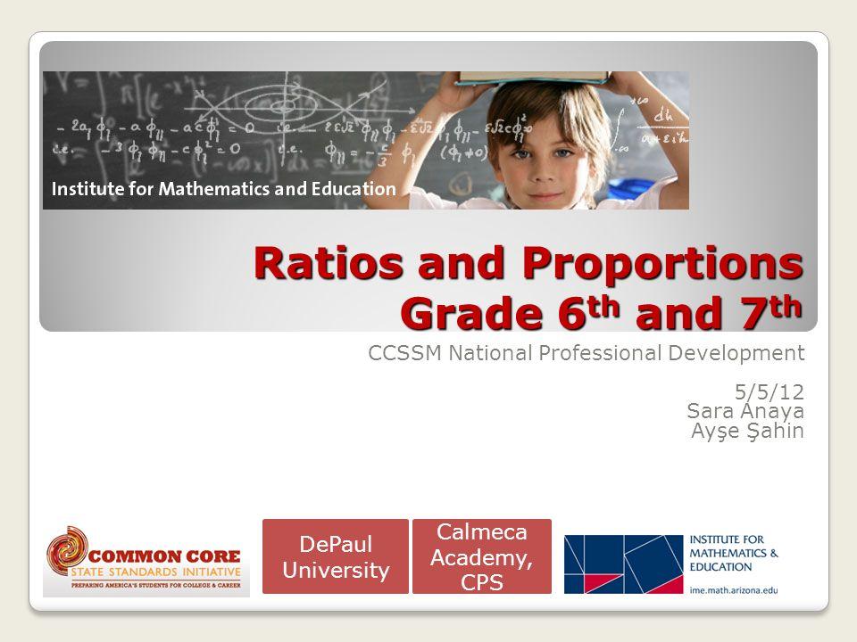 Ratios and Proportions Grade 6 th and 7 th CCSSM National Professional Development 5/5/12 Sara Anaya Ayşe Şahin Calmeca Academy, CPS DePaul University