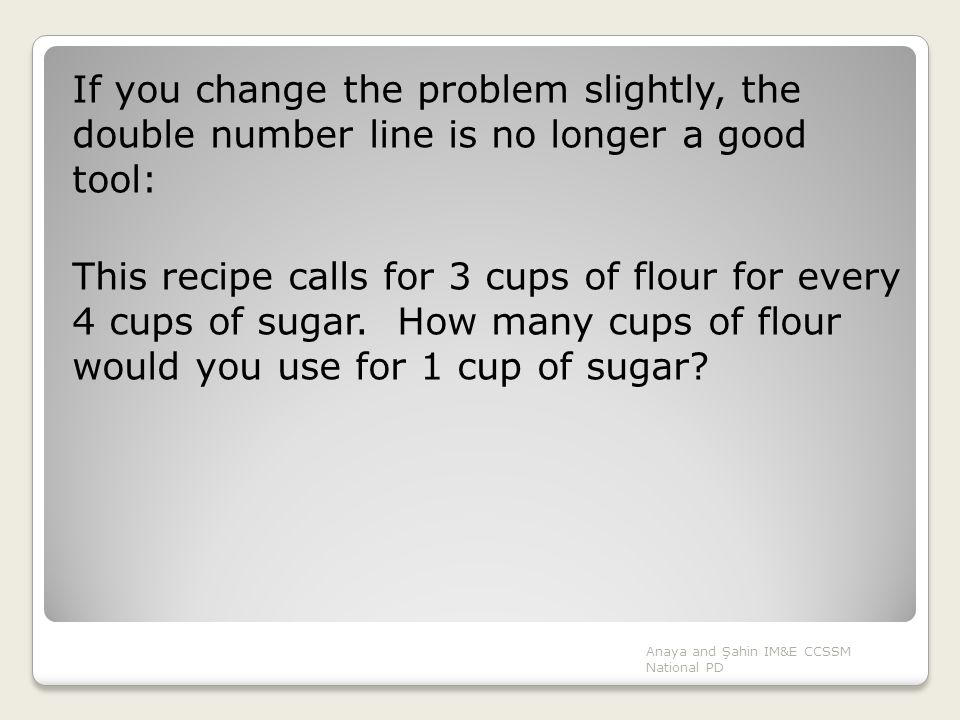 Anaya and Şahin IM&E CCSSM National PD If you change the problem slightly, the double number line is no longer a good tool: This recipe calls for 3 cu