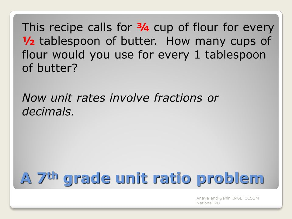 A 7 th grade unit ratio problem This recipe calls for ¾ cup of flour for every ½ tablespoon of butter. How many cups of flour would you use for every