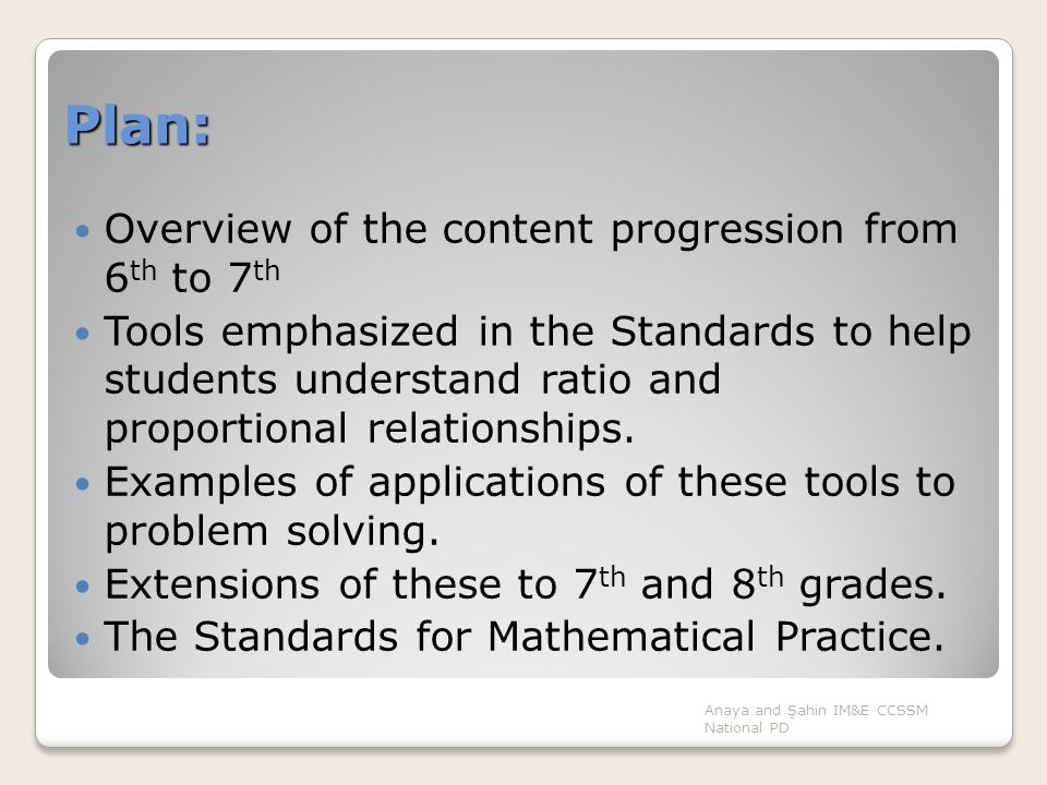 Plan: Overview of the content progression from 6 th to 7 th Tools emphasized in the Standards to help students understand ratio and proportional relat