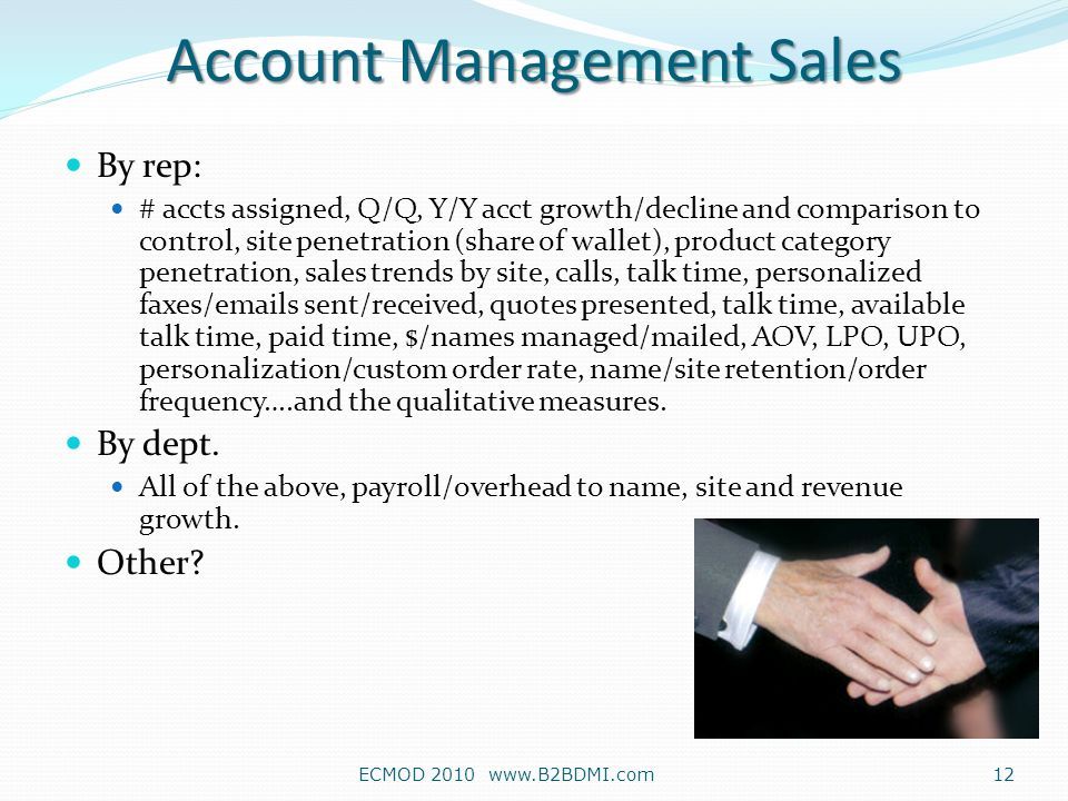 By rep: # accts assigned, Q/Q, Y/Y acct growth/decline and comparison to control, site penetration (share of wallet), product category penetration, sales trends by site, calls, talk time, personalized faxes/emails sent/received, quotes presented, talk time, available talk time, paid time, $/names managed/mailed, AOV, LPO, UPO, personalization/custom order rate, name/site retention/order frequency….and the qualitative measures.