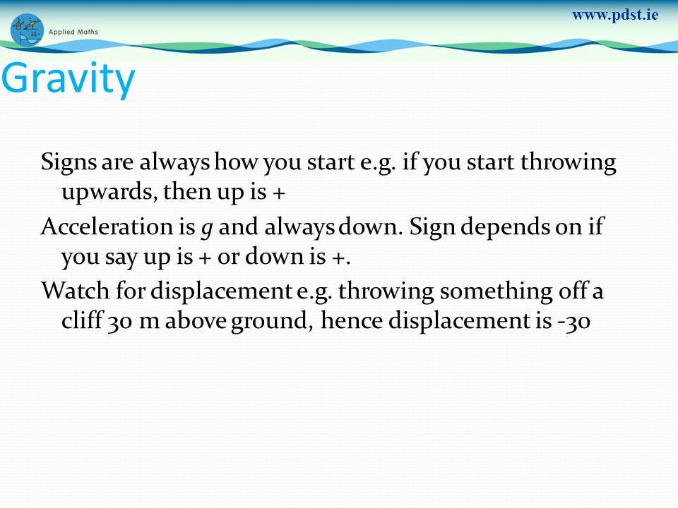 www.pdst.ie Gravity Signs are always how you start e.g. if you start throwing upwards, then up is + Acceleration is g and always down. Sign depends on