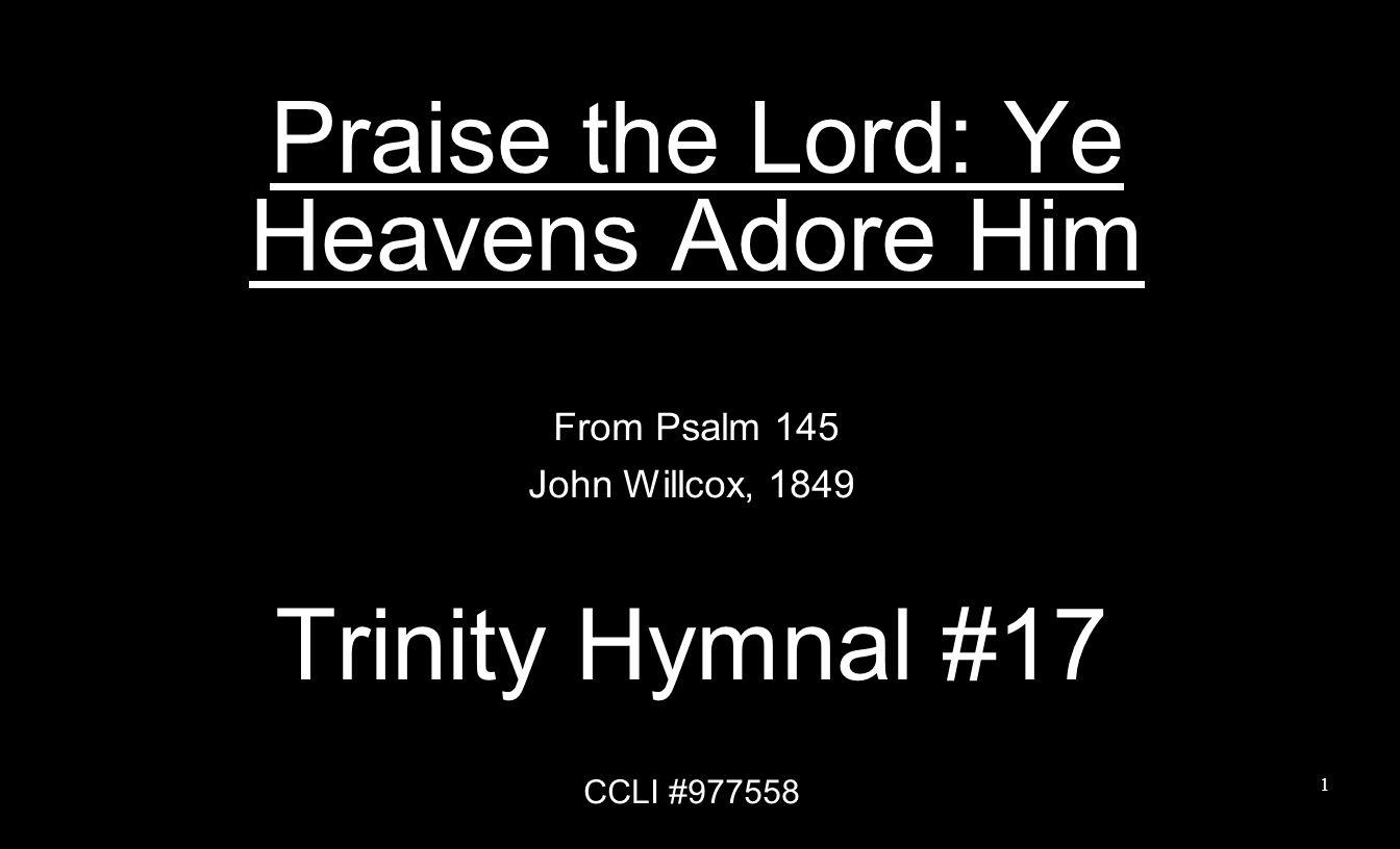 Praise the Lord: Ye Heavens Adore Him From Psalm 145 John Willcox, 1849 Trinity Hymnal #17 CCLI #977558 1