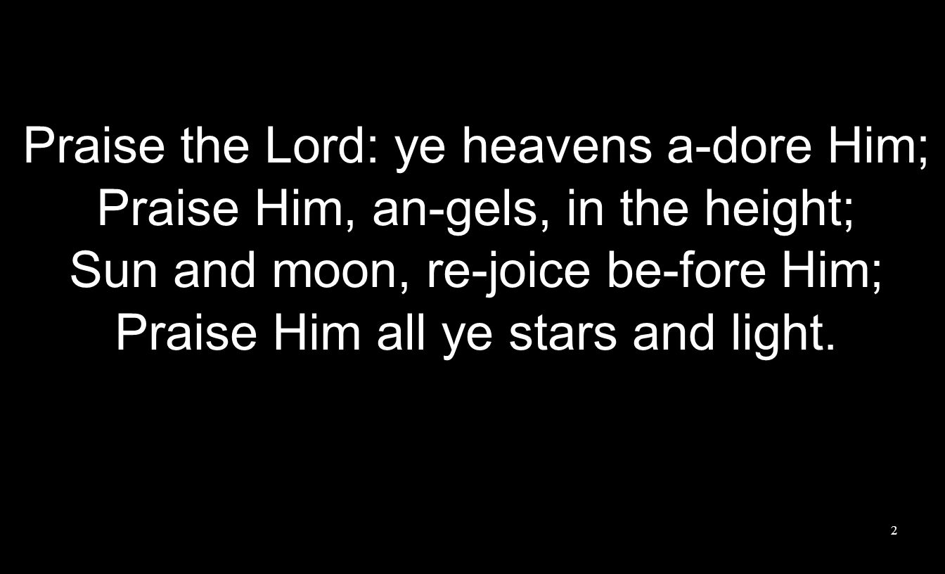 Praise the Lord: ye heavens a-dore Him; Praise Him, an-gels, in the height; Sun and moon, re-joice be-fore Him; Praise Him all ye stars and light.
