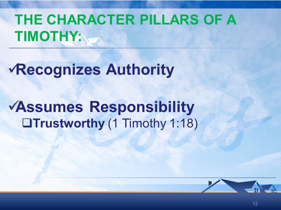 12 Recognizes Authority Assumes Responsibility Trustworthy (1 Timothy 1:18) THE CHARACTER PILLARS OF A TIMOTHY: