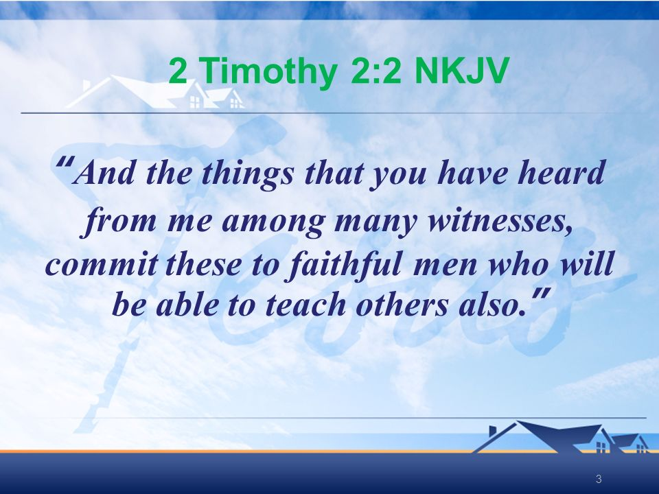 33 2 Timothy 2:2 NKJV And the things that you have heard from me among many witnesses, commit these to faithful men who will be able to teach others also.