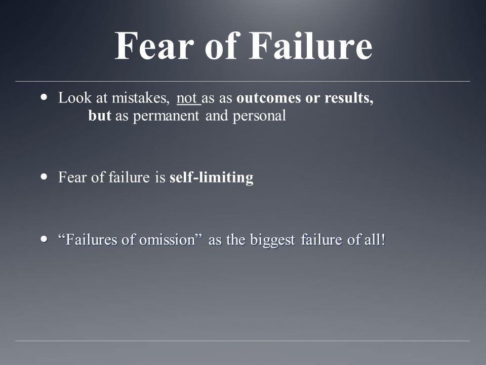 Fear of Failure Look at mistakes, not as as outcomes or results, but as permanent and personal Fear of failure is self-limiting Failures of omission a