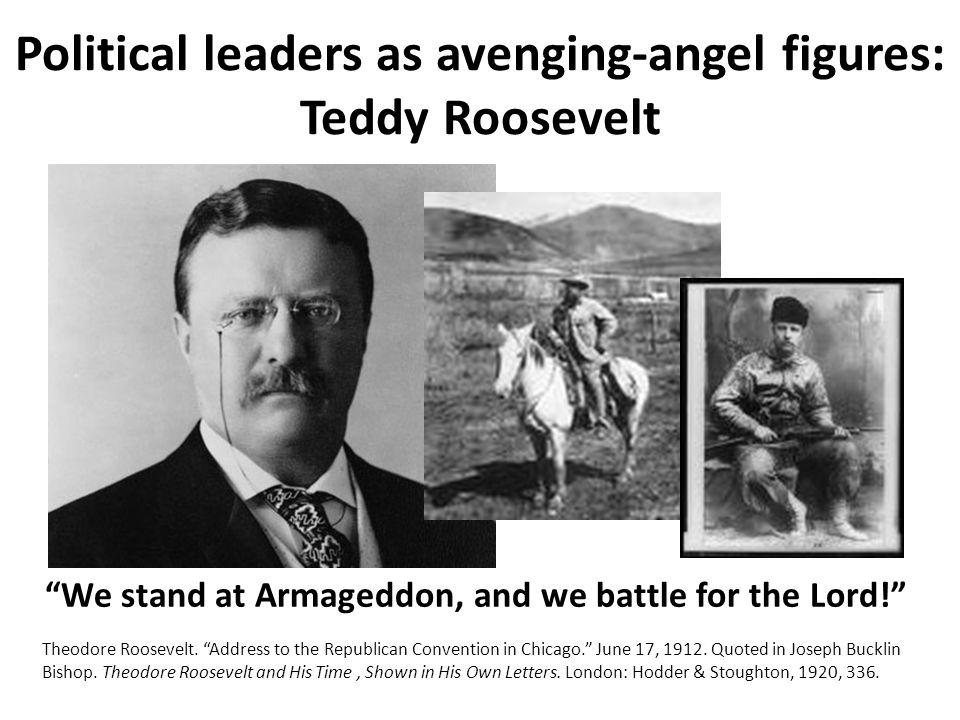 Political leaders as avenging-angel figures: Teddy Roosevelt We stand at Armageddon, and we battle for the Lord.