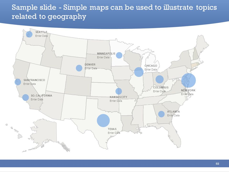 82 Sample slide - Simple maps can be used to illustrate topics related to geography SEATTLE Enter Data SAN FRANCISCO Enter Data SO. CALIFORNIA Enter D