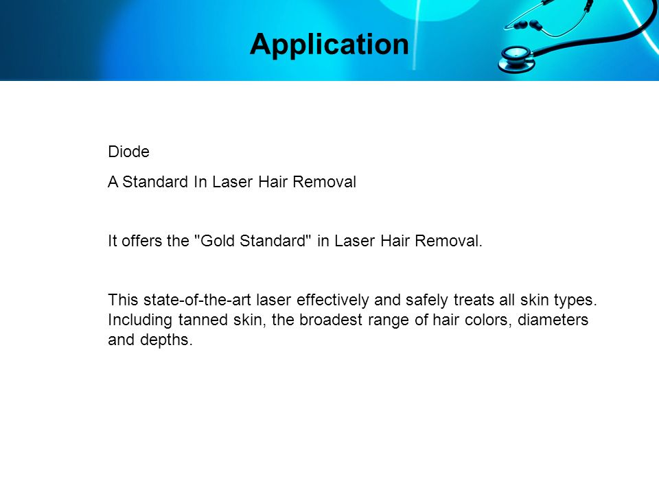 Advantages Safety and Efficacy Treats all skin types including tanned skin, most hair colors, depths and diameters Safe and fast treatment Gold Standard for hair removal: permanent hair removal
