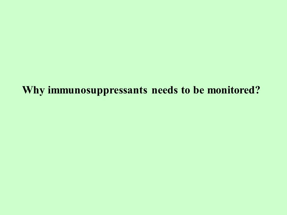Why immunosuppressants needs to be monitored?