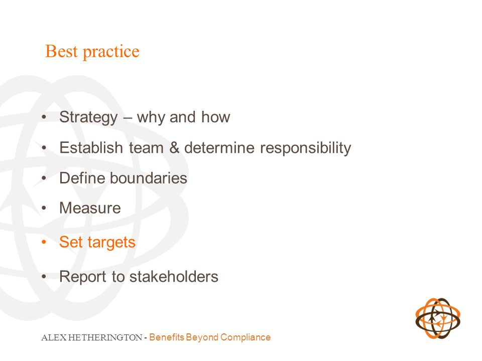 Best practice Strategy – why and how ALEX HETHERINGTON - Benefits Beyond Compliance Define boundaries Establish team & determine responsibility Measur
