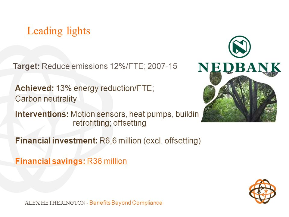 Leading lights ALEX HETHERINGTON - Benefits Beyond Compliance Target: Reduce emissions 12%/FTE; 2007-15 Achieved: 13% energy reduction/FTE; Carbon neutrality Interventions: Motion sensors, heat pumps, building retrofitting; offsetting Financial investment: R6,6 million (excl.