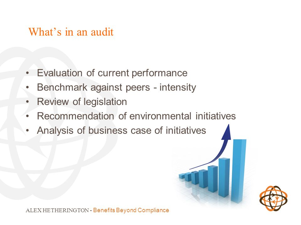 ALEX HETHERINGTON - Benefits Beyond Compliance Whats in an audit Evaluation of current performance Benchmark against peers - intensity Review of legislation Recommendation of environmental initiatives Analysis of business case of initiatives