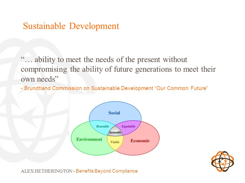 Sustainable Development … ability to meet the needs of the present without compromising the ability of future generations to meet their own needs - Br