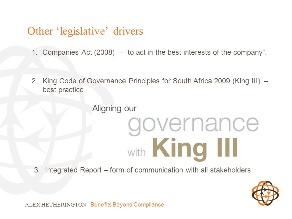2.King Code of Governance Principles for South Africa 2009 (King III) – best practice ALEX HETHERINGTON - Benefits Beyond Compliance Other legislative drivers 1.Companies Act (2008) – to act in the best interests of the company.
