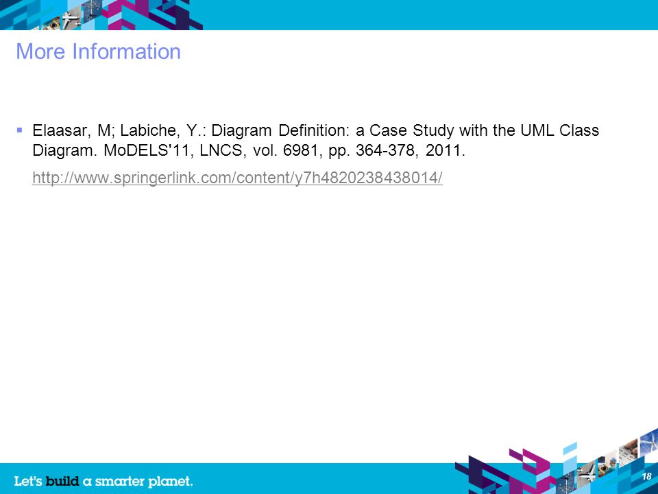 18 More Information Elaasar, M; Labiche, Y.: Diagram Definition: a Case Study with the UML Class Diagram.
