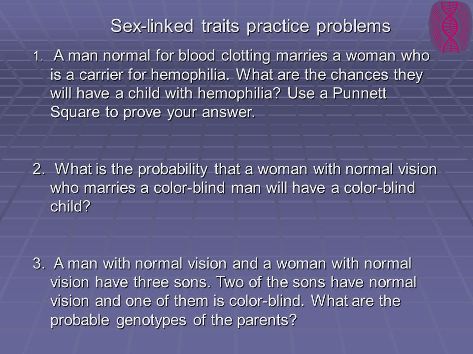 Sex-linked traits practice problems 1. A man normal for blood clotting marries a woman who is a carrier for hemophilia. What are the chances they will