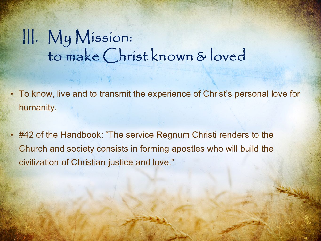 III.My Mission: to make Christ known & loved To know, live and to transmit the experience of Christs personal love for humanity. #42 of the Handbook: