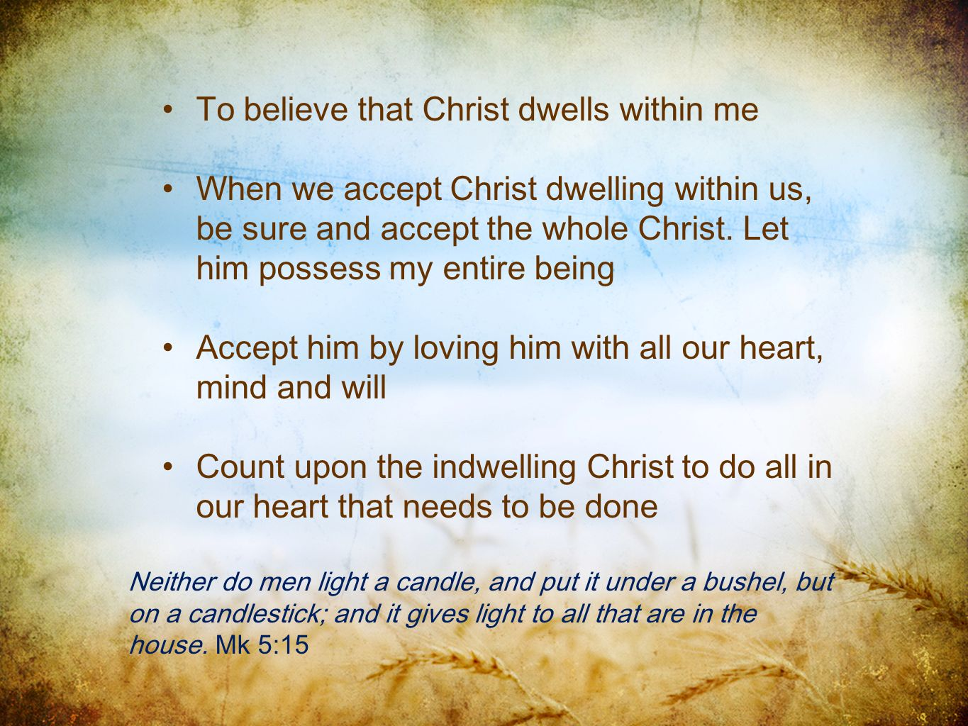 To believe that Christ dwells within me When we accept Christ dwelling within us, be sure and accept the whole Christ. Let him possess my entire being