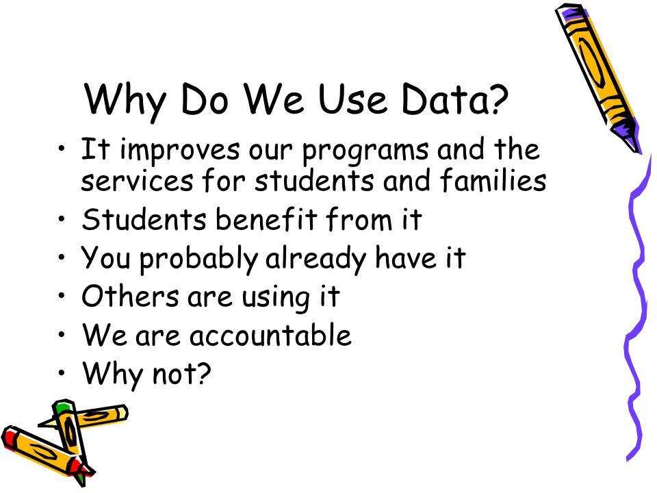 Why Do We Use Data? It improves our programs and the services for students and families Students benefit from it You probably already have it Others a
