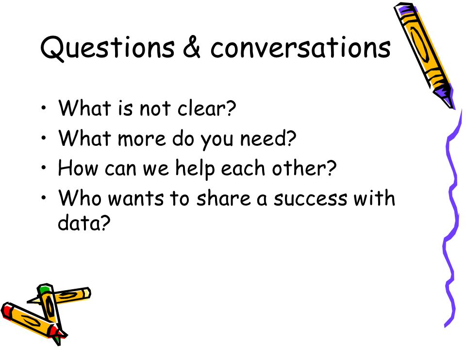 Questions & conversations What is not clear? What more do you need? How can we help each other? Who wants to share a success with data?