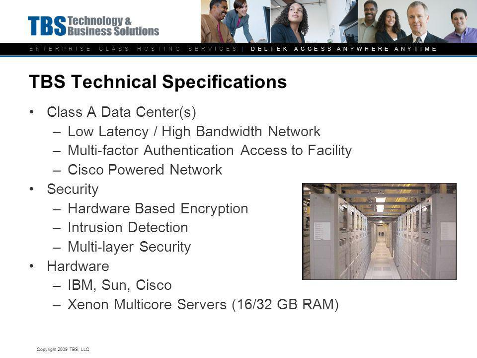 E N T E R P R I S E C L A S S H O S T I N G S E R V I C E S | D E L T E K A C C E S S A N Y W H E R E A N Y T I M E TBS Technical Specifications Class A Data Center(s) –Low Latency / High Bandwidth Network –Multi-factor Authentication Access to Facility –Cisco Powered Network Security –Hardware Based Encryption –Intrusion Detection –Multi-layer Security Hardware –IBM, Sun, Cisco –Xenon Multicore Servers (16/32 GB RAM) Copyright 2009 TBS, LLC