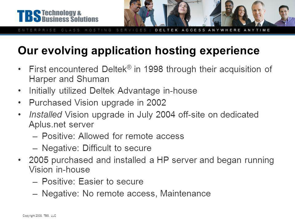 E N T E R P R I S E C L A S S H O S T I N G S E R V I C E S | D E L T E K A C C E S S A N Y W H E R E A N Y T I M E Our evolving application hosting experience First encountered Deltek ® in 1998 through their acquisition of Harper and Shuman Initially utilized Deltek Advantage in-house Purchased Vision upgrade in 2002 Installed Vision upgrade in July 2004 off-site on dedicated Aplus.net server –Positive: Allowed for remote access –Negative: Difficult to secure 2005 purchased and installed a HP server and began running Vision in-house –Positive: Easier to secure –Negative: No remote access, Maintenance Copyright 2008.