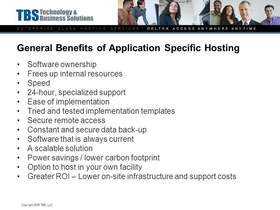 E N T E R P R I S E C L A S S H O S T I N G S E R V I C E S | D E L T E K A C C E S S A N Y W H E R E A N Y T I M E General Benefits of Application Specific Hosting Software ownership Frees up internal resources Speed 24-hour, specialized support Ease of implementation Tried and tested implementation templates Secure remote access Constant and secure data back-up Software that is always current A scalable solution Power savings / lower carbon footprint Option to host in your own facility Greater ROI – Lower on-site infrastructure and support costs Copyright 2009 TBS, LLC