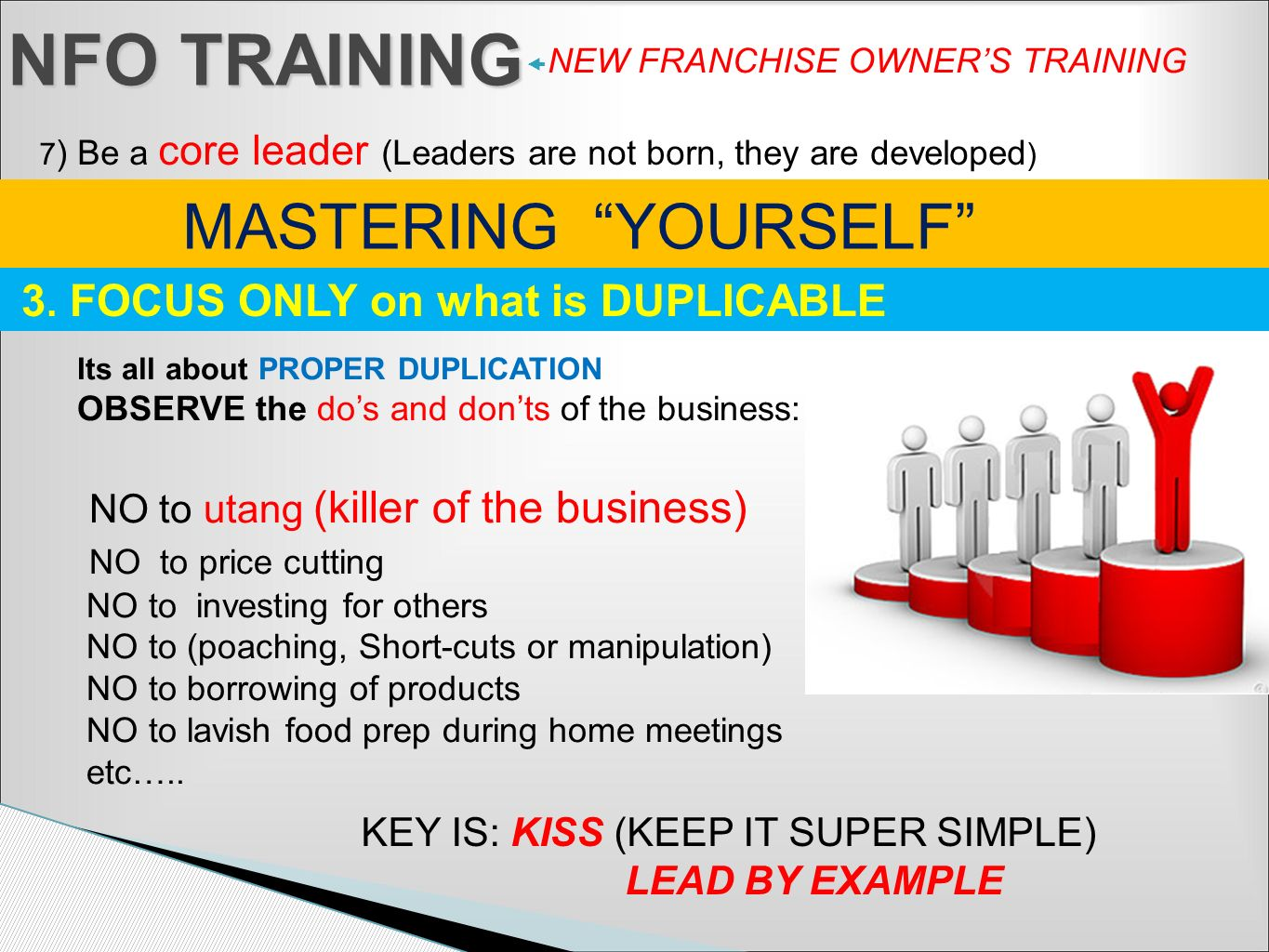 NFO TRAINING NEW FRANCHISE OWNERS TRAINING 7 ) Be a core leader (Leaders are not born, they are developed ) MASTERING YOURSELF Its all about PROPER DU