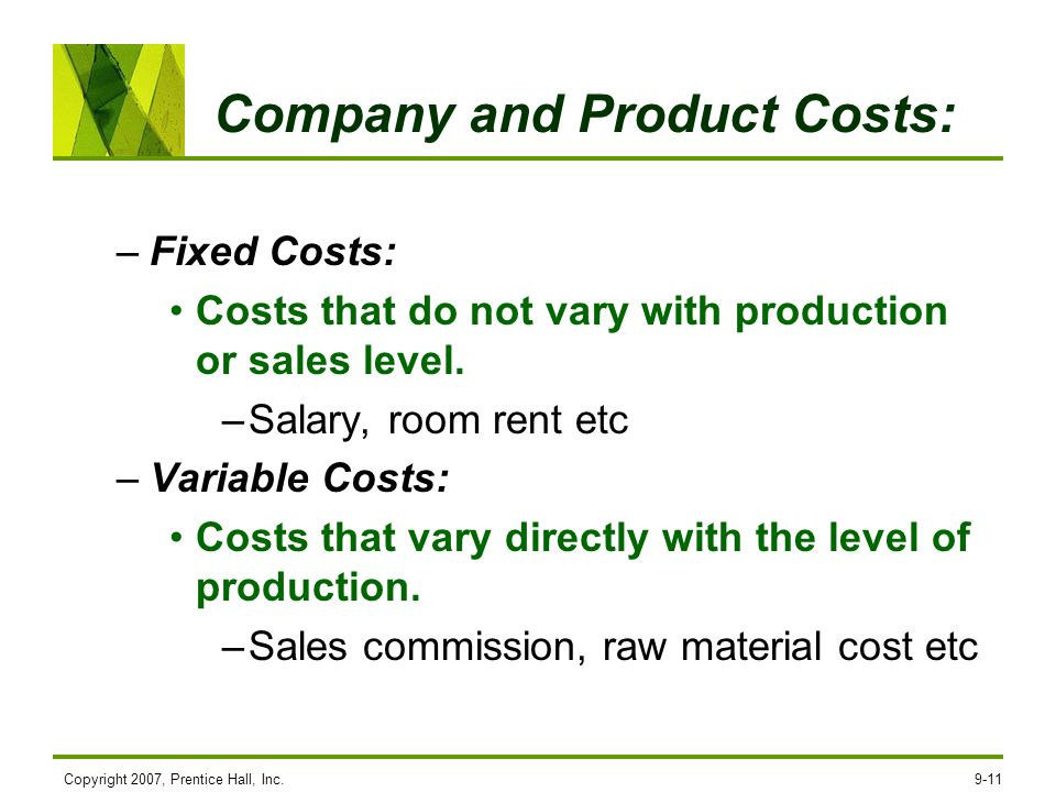 Copyright 2007, Prentice Hall, Inc.9-11 Company and Product Costs: –Fixed Costs: Costs that do not vary with production or sales level. –Salary, room